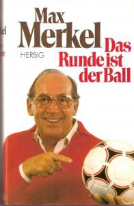 """In seinem im Jahre 1989 erschienen Buch """"Das Runde ist der Ball"""" lästerte Max Merkel noch einmal frei von der Leber weg. Eine köstliche Lektüre und immer wieder lesenswert, auch heute noch. F.A. Herbig Verlagsbuchhandlung / ISBN 3-7766-1566-4"""